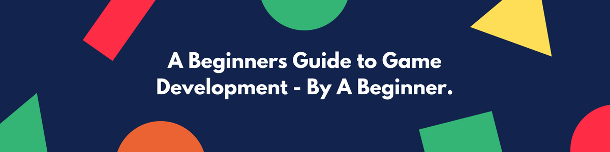 A Beginners Guide to Game Development - By A Beginner