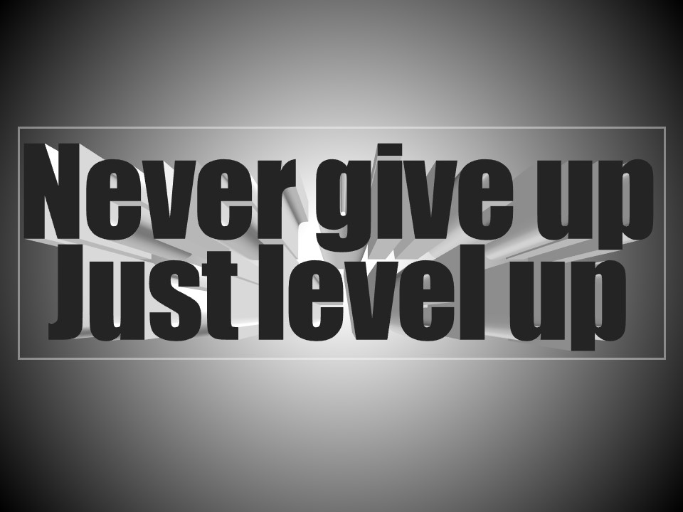 Never give up! Just level up!