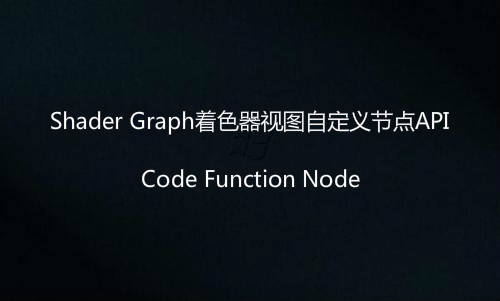 Shader Graph着色器视图自定义节点API:Code Function Node